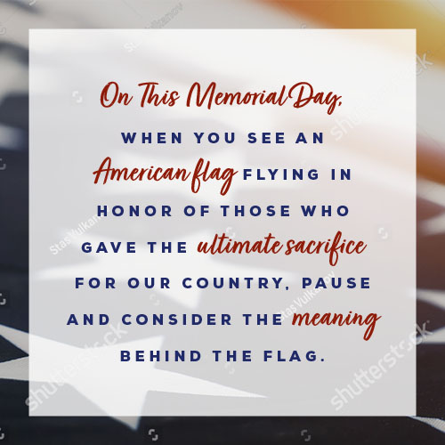On this Memorial Day, when you see an American flag flying in honor of those who gave the ultimate sacrifice for our country, pause and consider the meaning behind the flag.